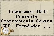 Esperamos INEE Presente Controversia Contra <b>SEP</b>: Fernández <b>...</b>