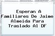 Esperan A Familiares De <b>Jaime Almeida</b> Para Traslado Al DF