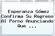 Esperanza Gómez Confirma Su Regreso Al Porno Anunciando Que <b>...</b>