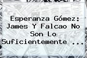 <b>Esperanza</b> Gómez: James Y Falcao No Son Lo Suficientemente <b>...</b>