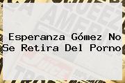 <b>Esperanza</b> Gómez No Se Retira Del Porno
