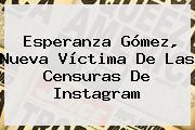 Esperanza Gómez, Nueva Víctima De Las Censuras De Instagram