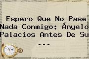 Espero Que No Pase Nada Conmigo: <b>Ányelo Palacios</b> Antes De Su <b>...</b>