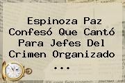 <b>Espinoza Paz</b> Confesó Que Cantó Para Jefes Del Crimen Organizado <b>...</b>