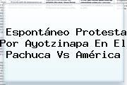 Espontáneo Protesta Por Ayotzinapa En El <b>Pachuca Vs América</b>