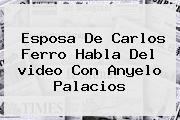 Esposa De <b>Carlos Ferro</b> Habla Del <b>video</b> Con Anyelo Palacios