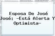 Esposa De <b>José José</b>: ?Está Alerta Y Optimista?