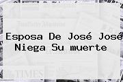 Esposa De <b>José José</b> Niega Su <b>muerte</b>