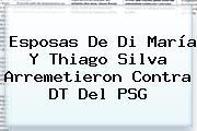 Esposas De Di María Y Thiago Silva Arremetieron Contra DT Del <b>PSG</b>