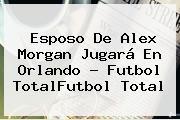 Esposo De <b>Alex Morgan</b> Jugará En Orlando - Futbol TotalFutbol Total