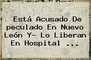 Está Acusado De <b>peculado</b> En Nuevo León Y? Lo Liberan En Hospital ...
