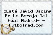 ¿Está <b>David Ospina</b> En La Baraja Del Real Madrid? - Futbolred.com