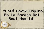 ¿Está <b>David Ospina</b> En La Baraja Del Real Madrid?