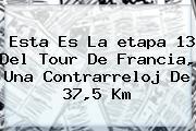 Esta Es La <b>etapa 13</b> Del <b>Tour De Francia</b>, Una Contrarreloj De 37,5 Km