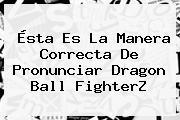 Ésta Es La Manera Correcta De Pronunciar <b>Dragon Ball FighterZ</b>