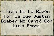 Esta Es La Razón Por La Que Justin Bieber No Cantó Con <b>Luis Fonsi</b>