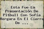 Esta Fue La Presentación De Pitbull Con <b>Sofía Vergara</b> En El Cierre De <b>...</b>