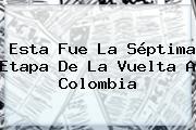 Esta Fue La Séptima Etapa De La <b>Vuelta A Colombia</b>