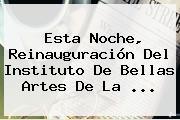 Esta Noche, Reinauguración Del Instituto De Bellas Artes De La ...