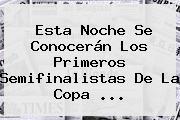 Esta Noche Se Conocerán Los Primeros Semifinalistas De La <b>Copa</b> ...