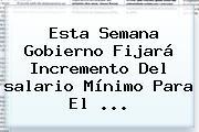 Esta Semana Gobierno Fijará Incremento Del <b>salario Mínimo</b> Para El <b>...</b>