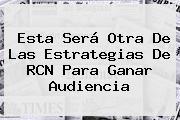 Esta Será Otra De Las Estrategias De <b>RCN</b> Para Ganar Audiencia