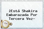 ¿Está <b>Shakira</b> Embarazada Por Tercera Vez?
