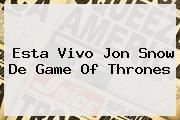 Esta Vivo <b>Jon Snow</b> De Game Of Thrones