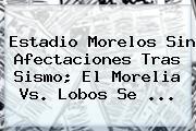 Estadio Morelos Sin Afectaciones Tras Sismo; El <b>Morelia Vs</b>. <b>Lobos</b> Se ...