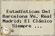 Estadísticas Del <b>Barcelona Vs</b>. <b>Real Madrid</b>: El Clásico Siempre <b>...</b>