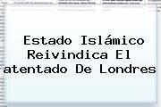 Estado Islámico Reivindica El <b>atentado</b> De <b>Londres</b>