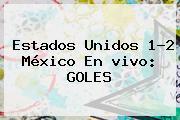 Estados Unidos 1-2 México En <b>vivo</b>: GOLES