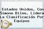 Estados Unidos, Con <b>Simone Biles</b>, Lidera La Clasificación Por Equipos