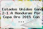 Estados Unidos Ganó 2-1 A Honduras Por <b>Copa Oro 2015</b> Con <b>...</b>