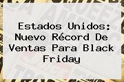 Estados Unidos: Nuevo Récord De Ventas Para <b>Black Friday</b>