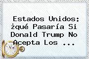 Estados Unidos: ¿qué Pasaría Si <b>Donald Trump</b> No Acepta Los ...