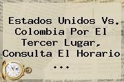 <b>Estados Unidos Vs</b>. <b>Colombia</b> Por El Tercer Lugar, Consulta El Horario ...
