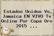 <b>Estados Unidos Vs. Jamaica</b> EN VIVO Tv Online Por Copa Oro 2015 <b>...</b>