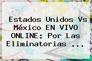 Estados Unidos Vs México EN VIVO ONLINE: Por Las Eliminatorias ...