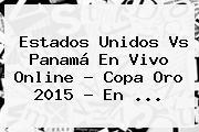 <b>Estados Unidos Vs Panamá</b> En Vivo Online ? Copa Oro 2015 - En <b>...</b>