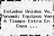 <b>Estados Unidos Vs. Panamá</b>: Equipos Van A Tiempo Extra En Copa <b>...</b>