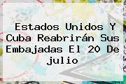 Estados Unidos Y Cuba Reabrirán Sus Embajadas El 20 De <b>julio</b>