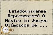 Estadounidense Representará A <b>México</b> En <b>Juegos Olímpicos De</b> ...