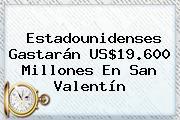 Estadounidenses Gastarán US$19.600 Millones En <b>San Valentín</b>