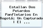 Estallan Dos Petardos Panfletarios En <b>Bogotá</b>: Un Capturado | El <b>...</b>