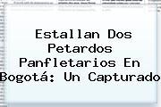 Estallan Dos <b>petardos</b> Panfletarios En <b>Bogotá</b>: Un Capturado