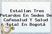 Estallan Tres Petardos En Sedes De <b>Cafesalud</b> Y Salud Total En Bogotá