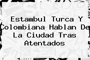 <b>Estambul</b> Turca Y Colombiana Hablan De La Ciudad Tras Atentados