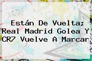Están De Vuelta; <b>Real Madrid</b> Golea Y CR7 Vuelve A Marcar
