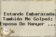 Estando Embarazada También Me Golpeó: Esposa De <b>Hanyer</b> ...
